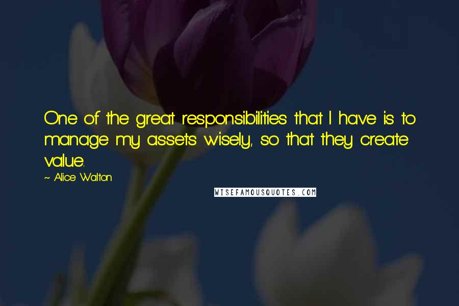 Alice Walton quotes: One of the great responsibilities that I have is to manage my assets wisely, so that they create value.