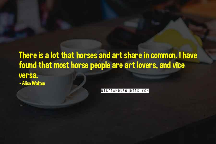 Alice Walton quotes: There is a lot that horses and art share in common. I have found that most horse people are art lovers, and vice versa.