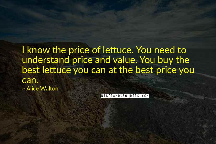 Alice Walton quotes: I know the price of lettuce. You need to understand price and value. You buy the best lettuce you can at the best price you can.