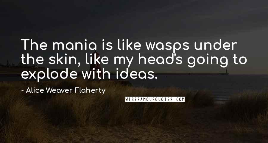 Alice Weaver Flaherty quotes: The mania is like wasps under the skin, like my head's going to explode with ideas.