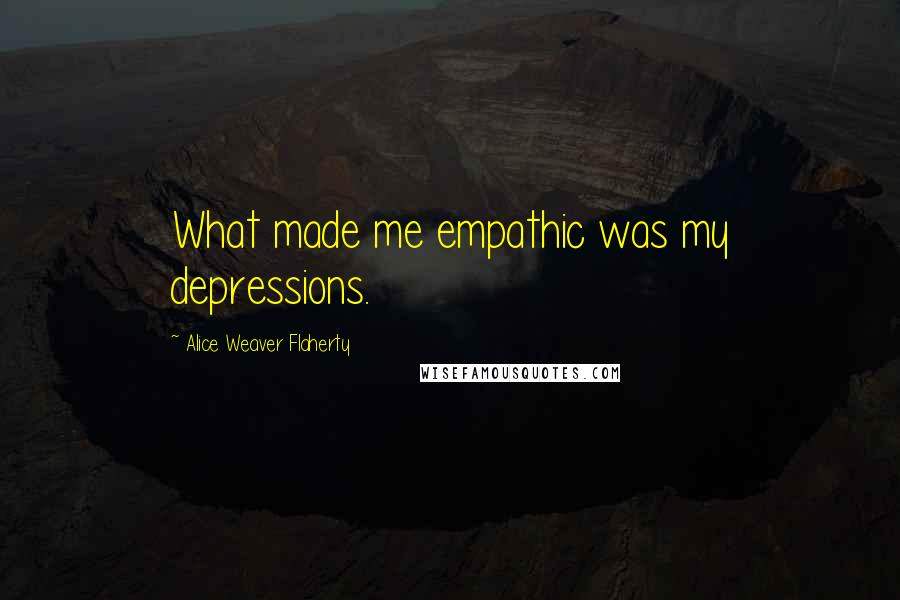 Alice Weaver Flaherty quotes: What made me empathic was my depressions.
