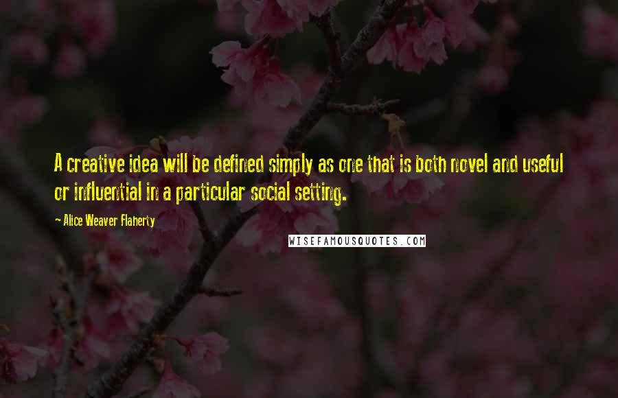 Alice Weaver Flaherty quotes: A creative idea will be defined simply as one that is both novel and useful or influential in a particular social setting.