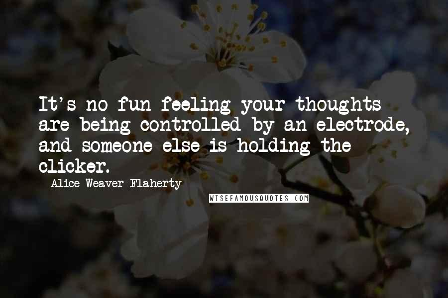 Alice Weaver Flaherty quotes: It's no fun feeling your thoughts are being controlled by an electrode, and someone else is holding the clicker.
