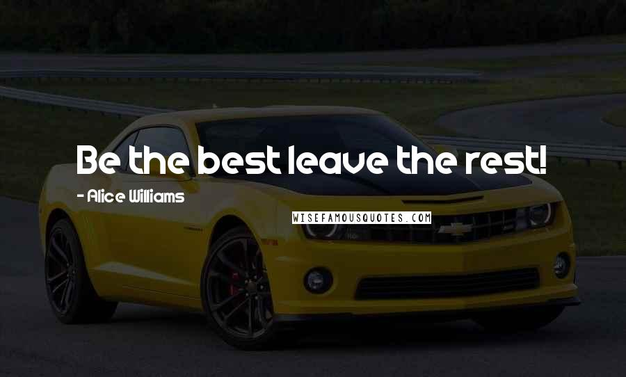 Alice Williams quotes: Be the best leave the rest!