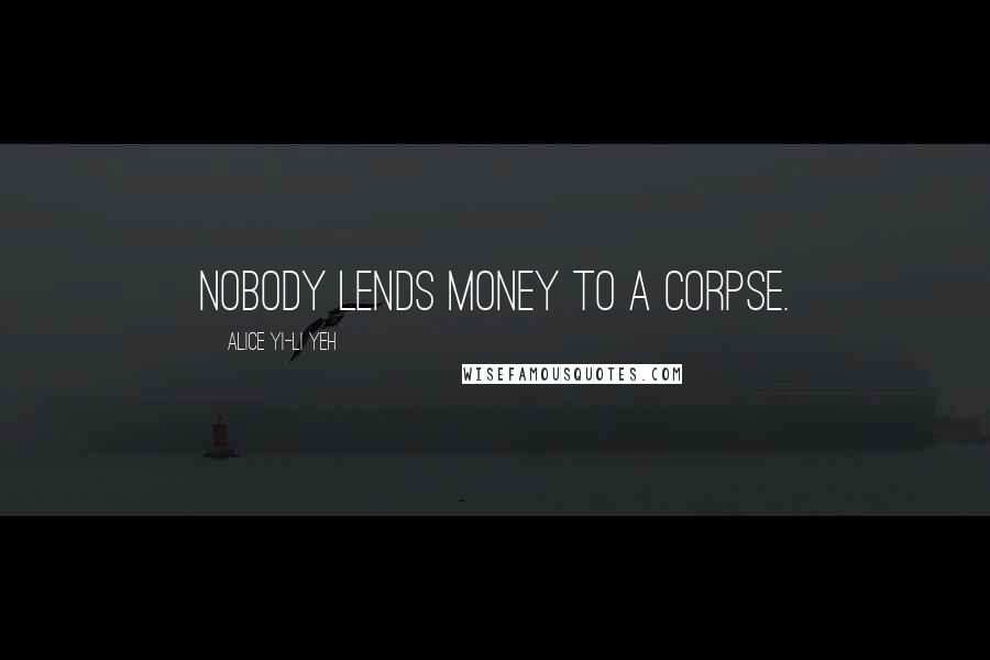 Alice Yi-Li Yeh quotes: Nobody lends money to a corpse.