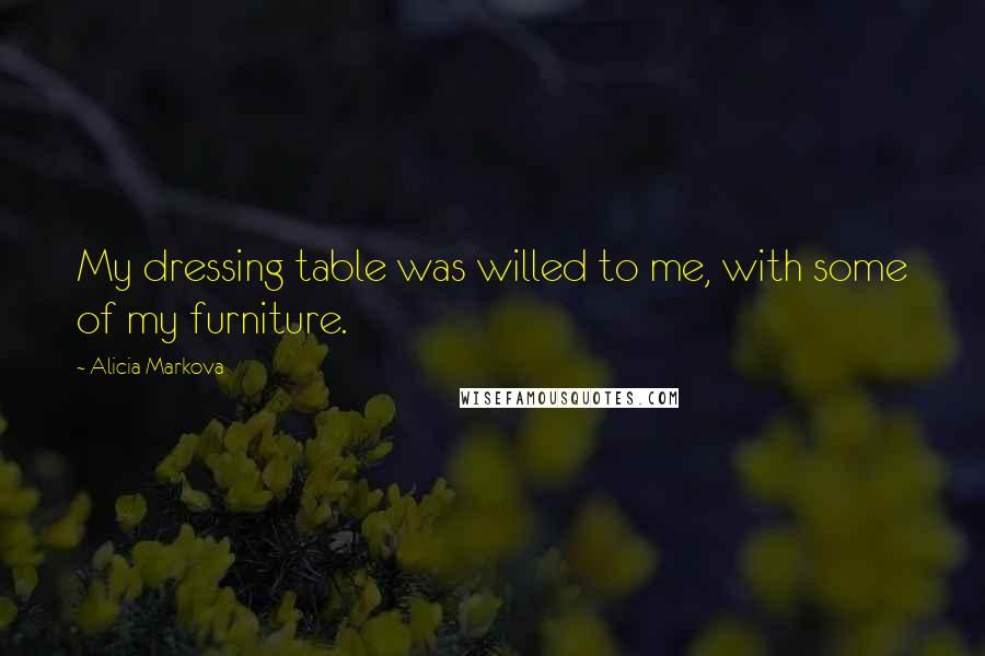 Alicia Markova quotes: My dressing table was willed to me, with some of my furniture.
