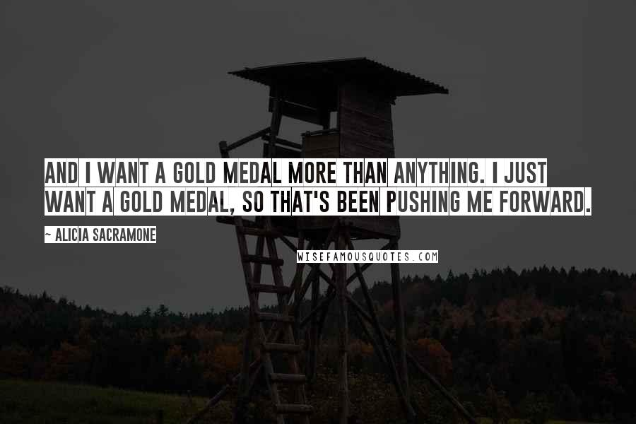 Alicia Sacramone quotes: And I want a gold medal more than anything. I just want a gold medal, so that's been pushing me forward.