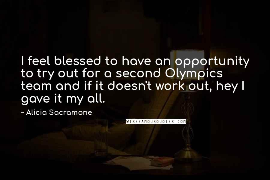 Alicia Sacramone quotes: I feel blessed to have an opportunity to try out for a second Olympics team and if it doesn't work out, hey I gave it my all.