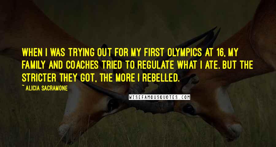 Alicia Sacramone quotes: When I was trying out for my first Olympics at 16, my family and coaches tried to regulate what I ate. But the stricter they got, the more I rebelled.