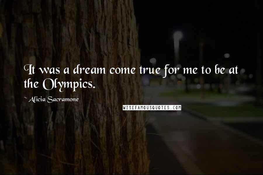 Alicia Sacramone quotes: It was a dream come true for me to be at the Olympics.