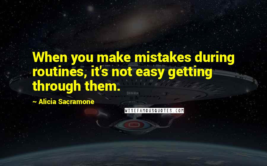 Alicia Sacramone quotes: When you make mistakes during routines, it's not easy getting through them.