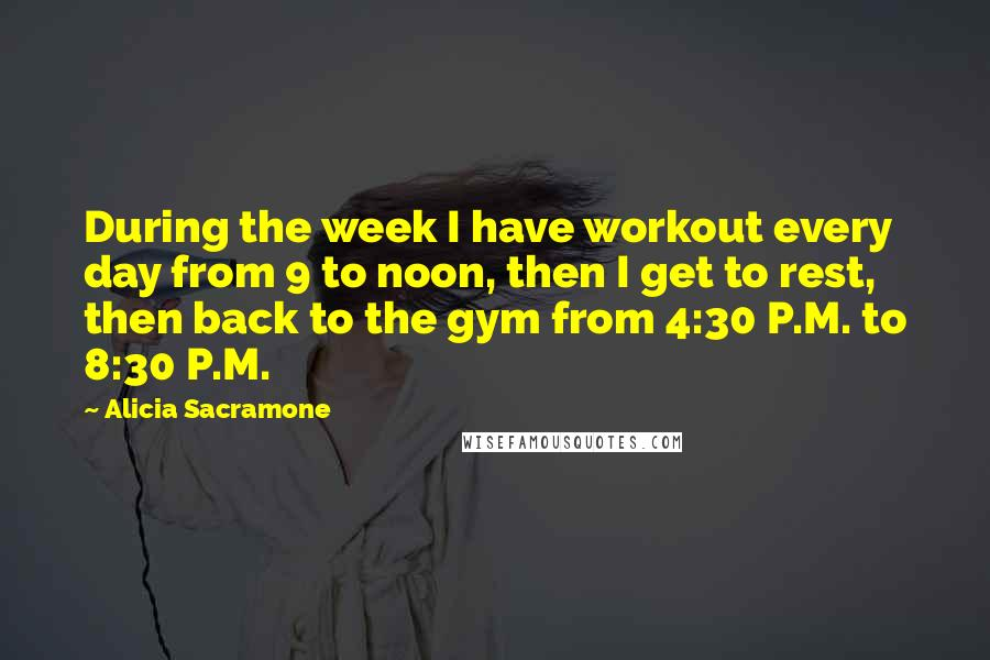 Alicia Sacramone quotes: During the week I have workout every day from 9 to noon, then I get to rest, then back to the gym from 4:30 P.M. to 8:30 P.M.