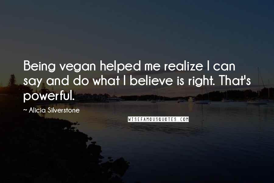 Alicia Silverstone quotes: Being vegan helped me realize I can say and do what I believe is right. That's powerful.