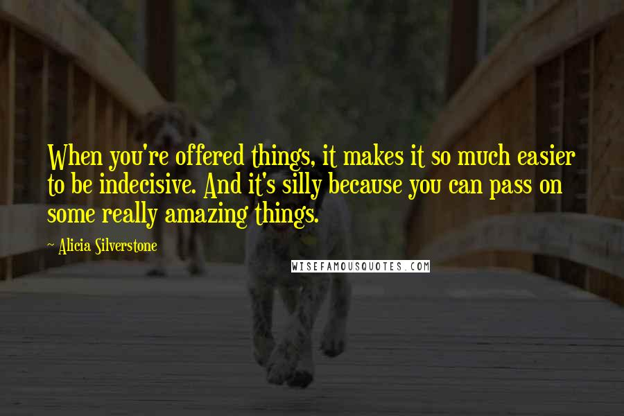 Alicia Silverstone quotes: When you're offered things, it makes it so much easier to be indecisive. And it's silly because you can pass on some really amazing things.