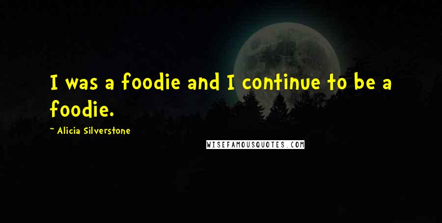 Alicia Silverstone quotes: I was a foodie and I continue to be a foodie.