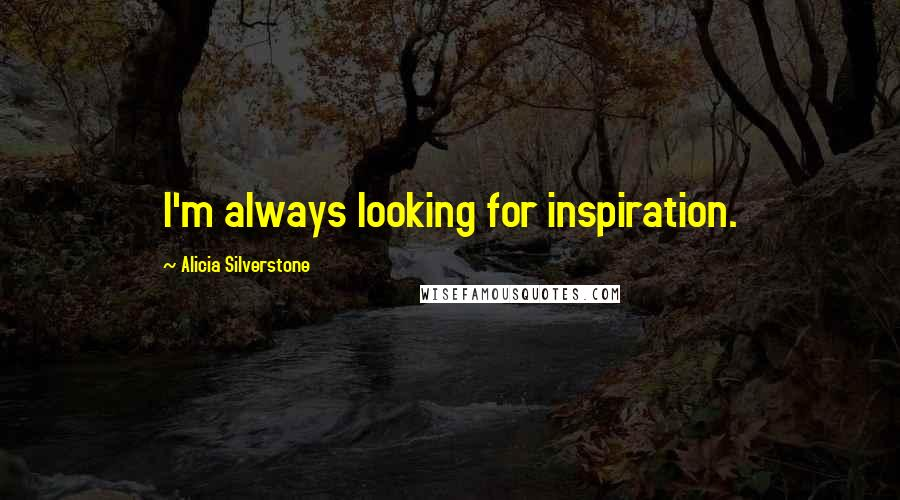 Alicia Silverstone quotes: I'm always looking for inspiration.