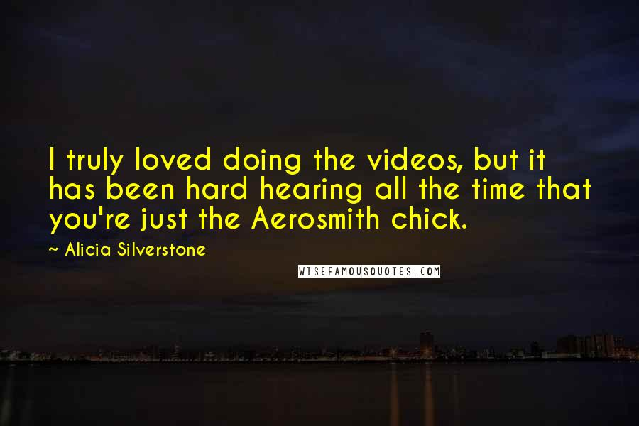 Alicia Silverstone quotes: I truly loved doing the videos, but it has been hard hearing all the time that you're just the Aerosmith chick.