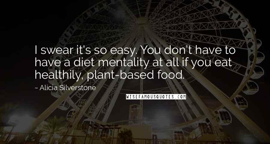 Alicia Silverstone quotes: I swear it's so easy. You don't have to have a diet mentality at all if you eat healthily, plant-based food.