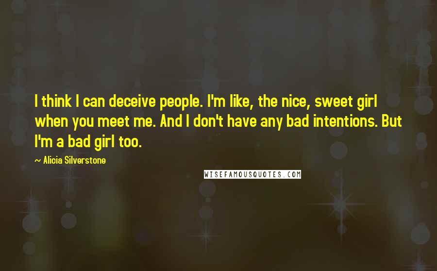 Alicia Silverstone quotes: I think I can deceive people. I'm like, the nice, sweet girl when you meet me. And I don't have any bad intentions. But I'm a bad girl too.