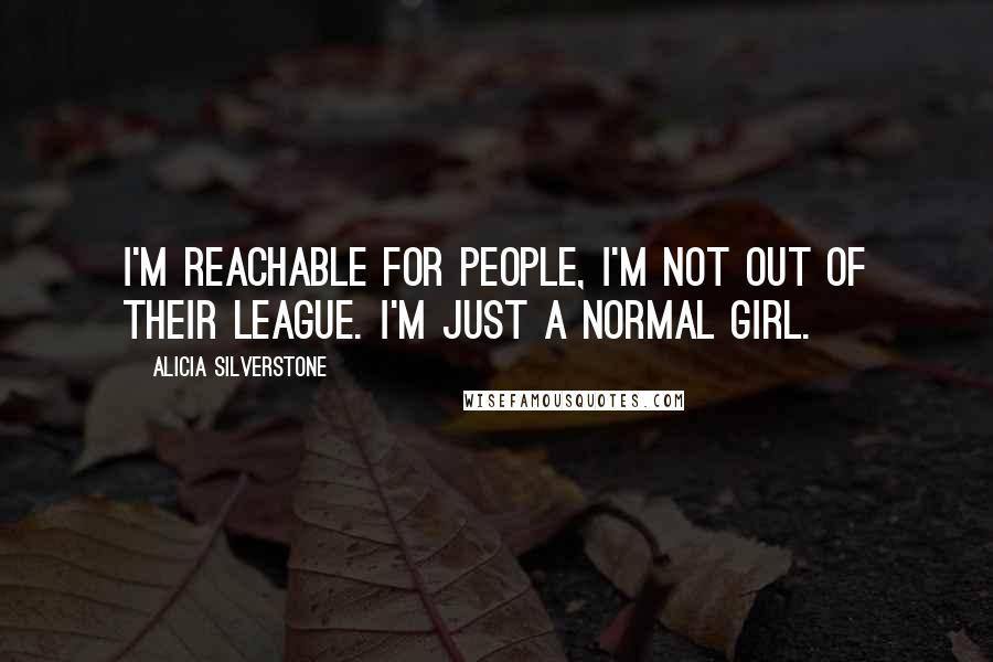 Alicia Silverstone quotes: I'm reachable for people, I'm not out of their league. I'm just a normal girl.