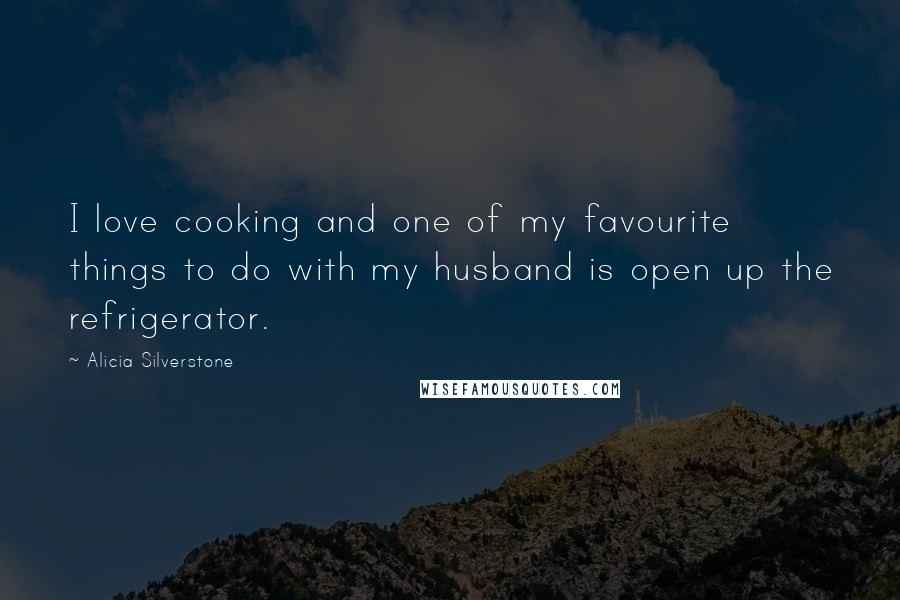 Alicia Silverstone quotes: I love cooking and one of my favourite things to do with my husband is open up the refrigerator.