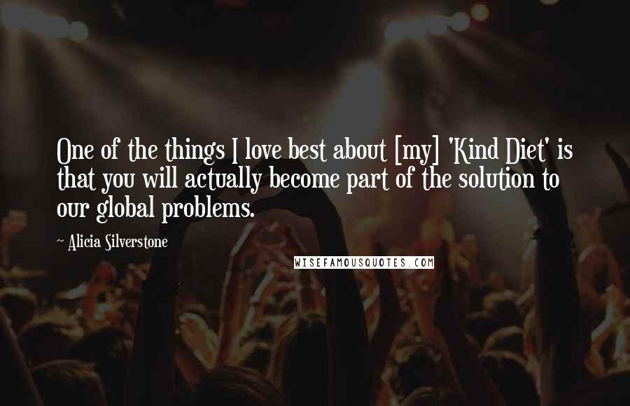 Alicia Silverstone quotes: One of the things I love best about [my] 'Kind Diet' is that you will actually become part of the solution to our global problems.