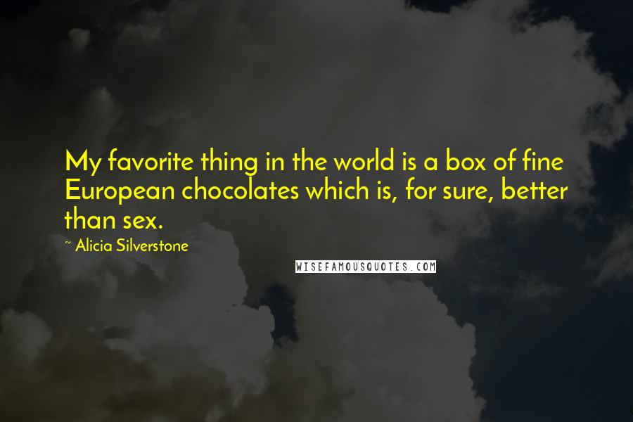 Alicia Silverstone quotes: My favorite thing in the world is a box of fine European chocolates which is, for sure, better than sex.
