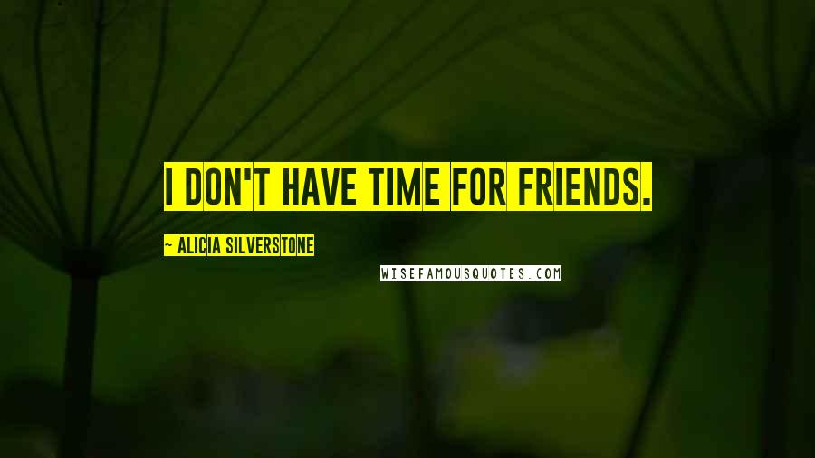 Alicia Silverstone quotes: I don't have time for friends.