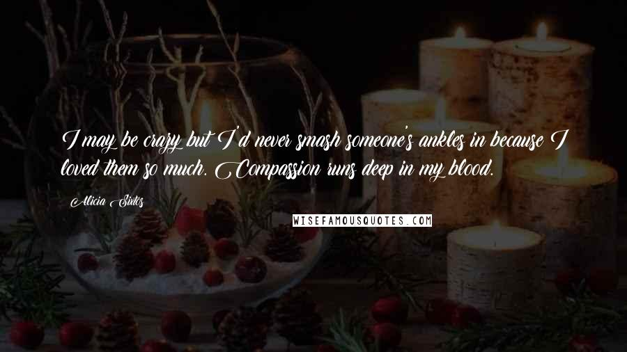 Alicia Sixtos quotes: I may be crazy but I'd never smash someone's ankles in because I loved them so much. Compassion runs deep in my blood.