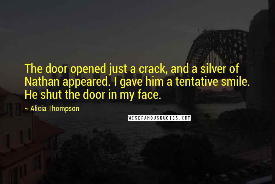Alicia Thompson quotes: The door opened just a crack, and a silver of Nathan appeared. I gave him a tentative smile. He shut the door in my face.