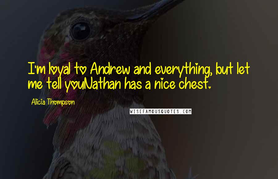 Alicia Thompson quotes: I'm loyal to Andrew and everything, but let me tell youNathan has a nice chest.