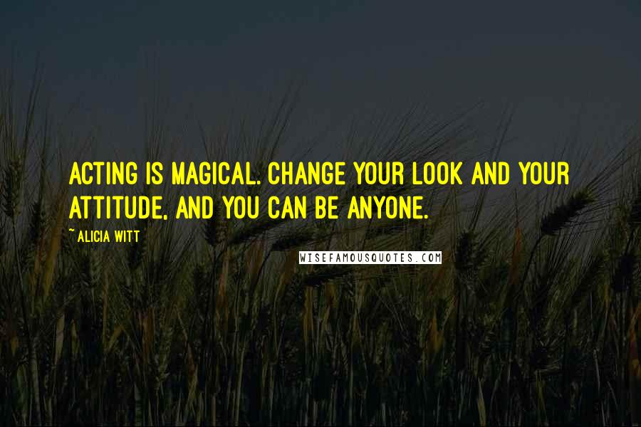 Alicia Witt quotes: Acting is magical. Change your look and your attitude, and you can be anyone.