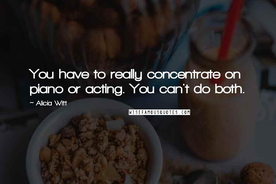 Alicia Witt quotes: You have to really concentrate on piano or acting. You can't do both.