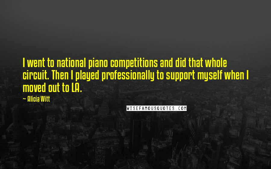 Alicia Witt quotes: I went to national piano competitions and did that whole circuit. Then I played professionally to support myself when I moved out to LA.