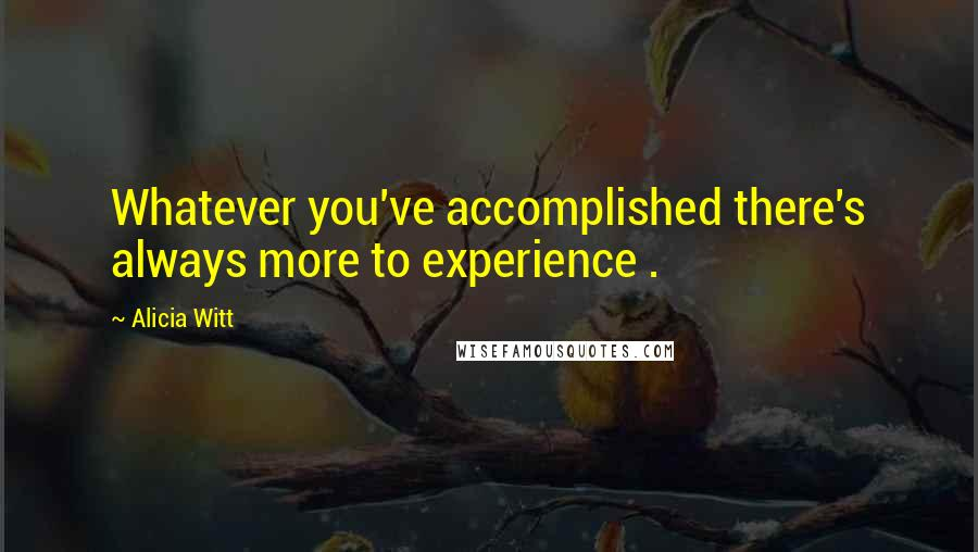 Alicia Witt quotes: Whatever you've accomplished there's always more to experience .