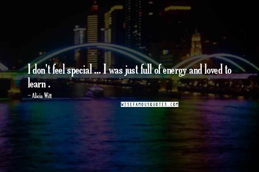 Alicia Witt quotes: I don't feel special ... I was just full of energy and loved to learn .