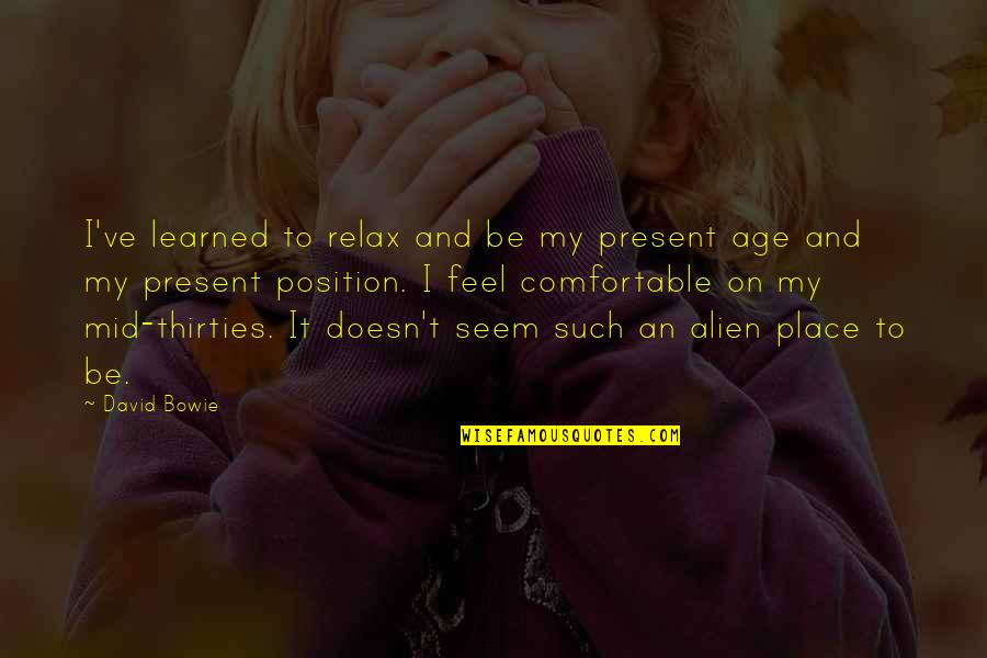 Alien Quotes By David Bowie: I've learned to relax and be my present