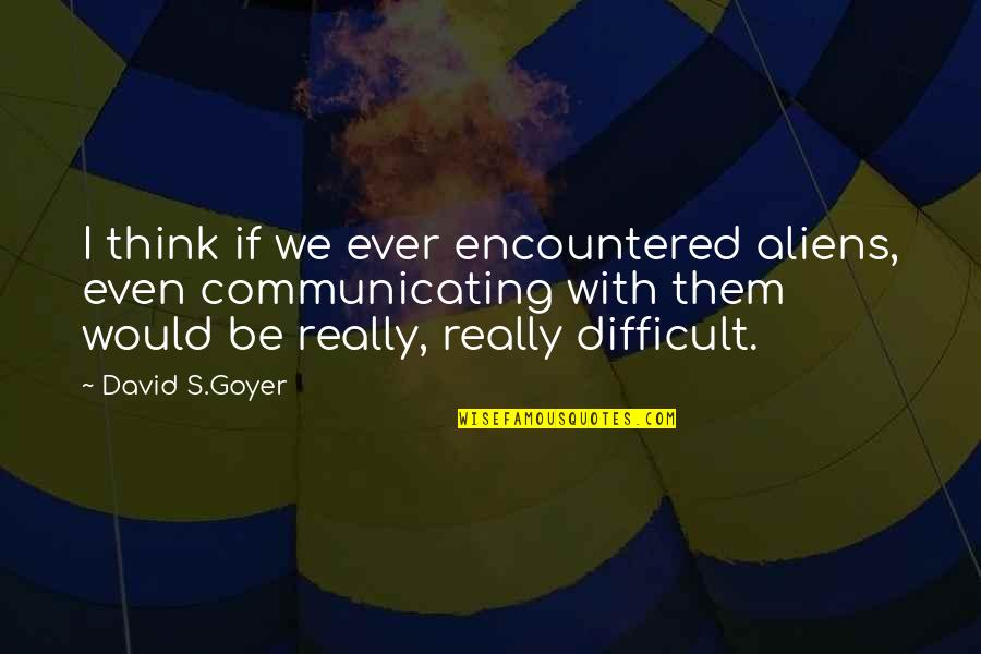 Alien Quotes By David S.Goyer: I think if we ever encountered aliens, even