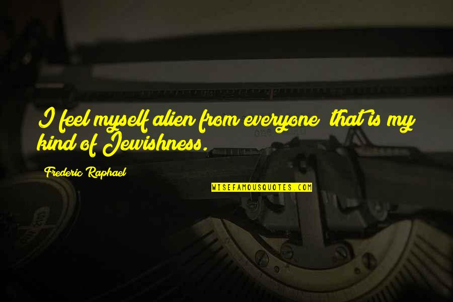 Alien Quotes By Frederic Raphael: I feel myself alien from everyone; that is