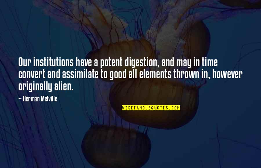 Alien Quotes By Herman Melville: Our institutions have a potent digestion, and may