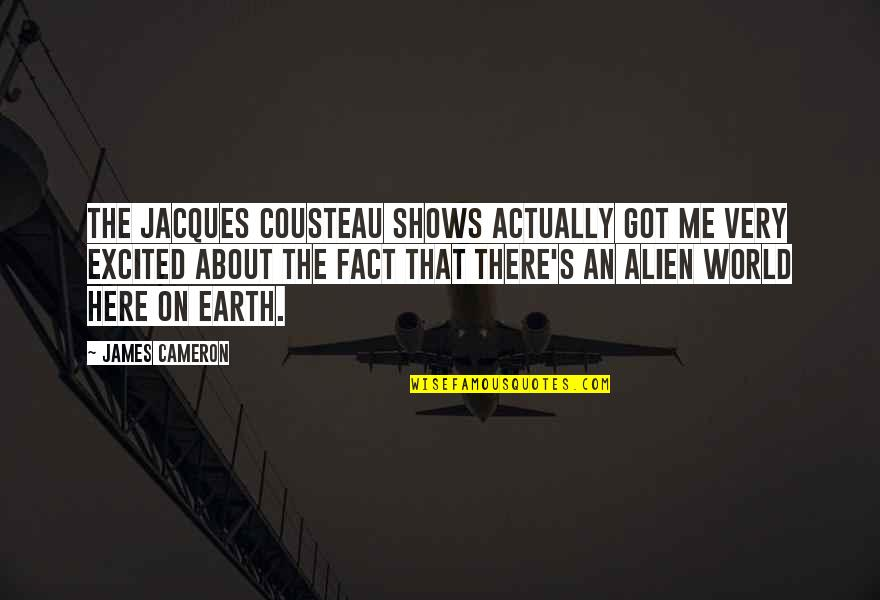 Alien Quotes By James Cameron: The Jacques Cousteau shows actually got me very