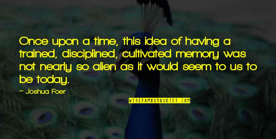 Alien Quotes By Joshua Foer: Once upon a time, this idea of having