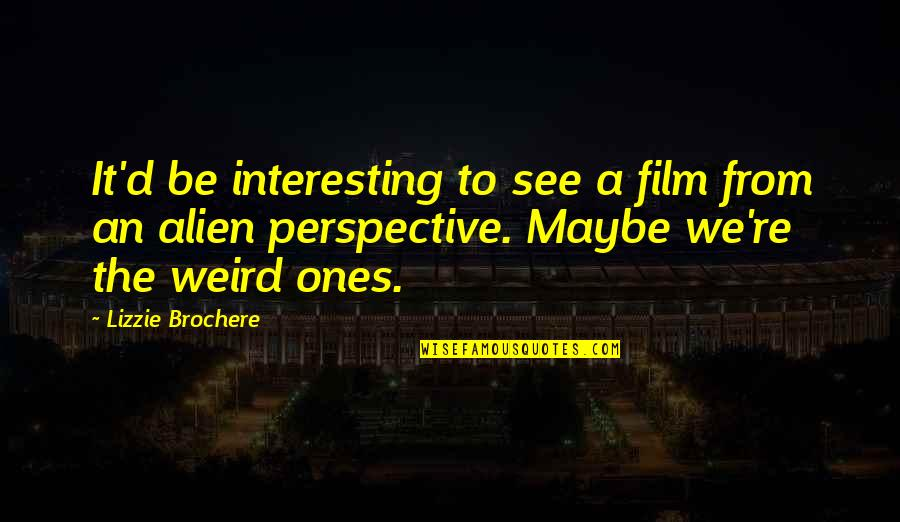Alien Quotes By Lizzie Brochere: It'd be interesting to see a film from