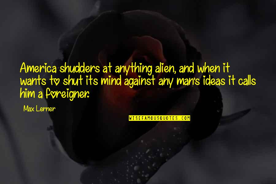 Alien Quotes By Max Lerner: America shudders at anything alien, and when it