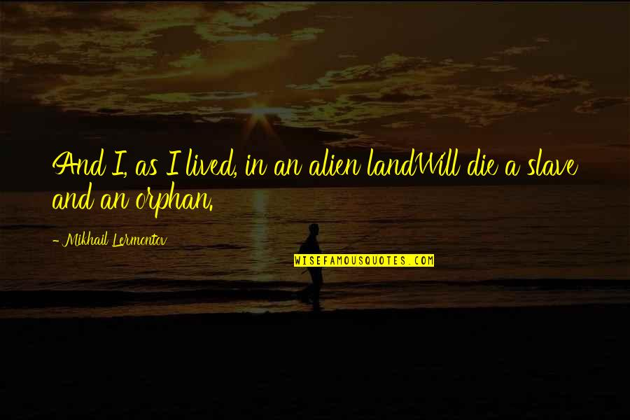 Alien Quotes By Mikhail Lermontov: And I, as I lived, in an alien