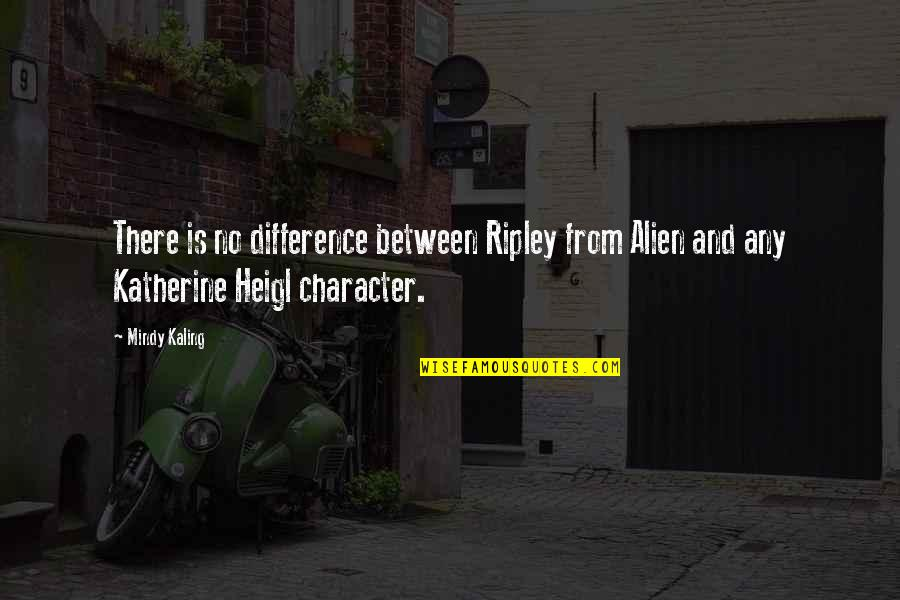 Alien Quotes By Mindy Kaling: There is no difference between Ripley from Alien