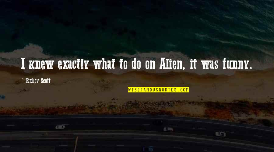 Alien Quotes By Ridley Scott: I knew exactly what to do on Alien,