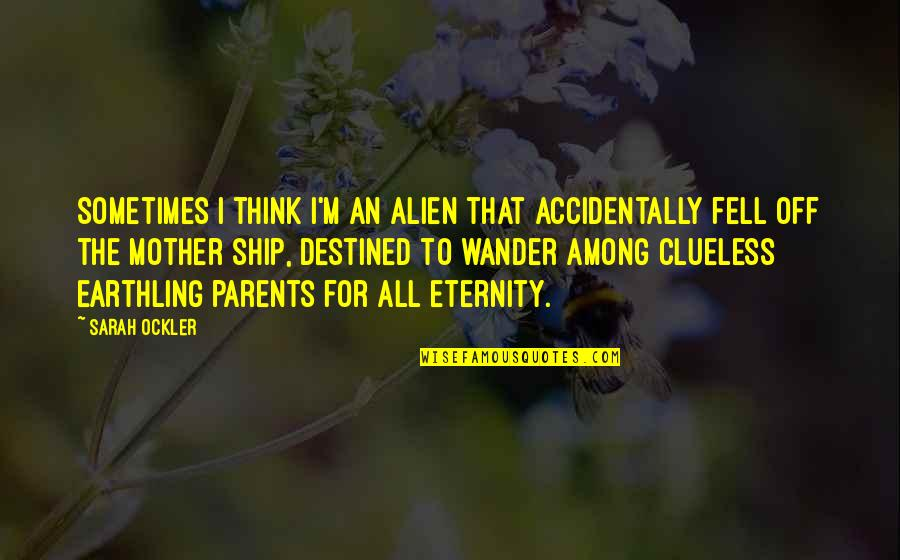 Alien Quotes By Sarah Ockler: Sometimes I think I'm an alien that accidentally