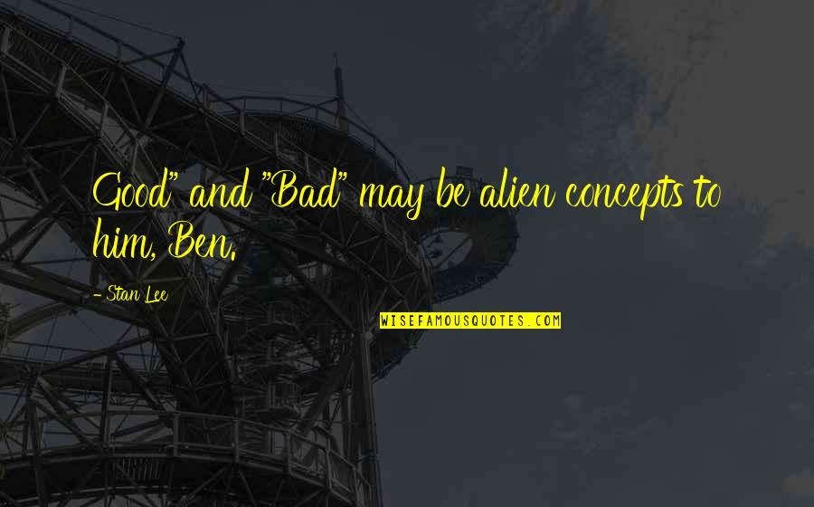 """Alien Quotes By Stan Lee: Good"""" and """"Bad"""" may be alien concepts to"""