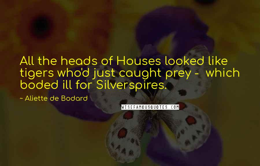 Aliette De Bodard quotes: All the heads of Houses looked like tigers who'd just caught prey - which boded ill for Silverspires.